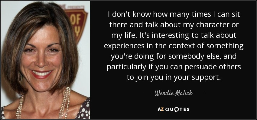 I don't know how many times I can sit there and talk about my character or my life. It's interesting to talk about experiences in the context of something you're doing for somebody else, and particularly if you can persuade others to join you in your support. - Wendie Malick