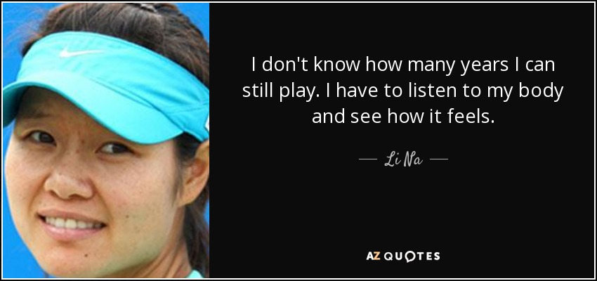 I don't know how many years I can still play. I have to listen to my body and see how it feels. - Li Na