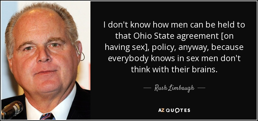 I don't know how men can be held to that Ohio State agreement [on having sex], policy, anyway, because everybody knows in sex men don't think with their brains. - Rush Limbaugh