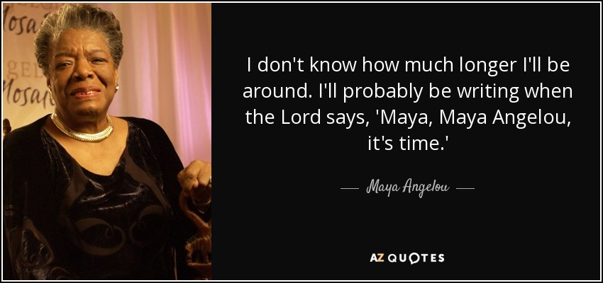 I don't know how much longer I'll be around. I'll probably be writing when the Lord says, 'Maya, Maya Angelou, it's time.' - Maya Angelou