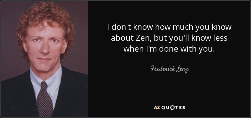 I don't know how much you know about Zen, but you'll know less when I'm done with you. - Frederick Lenz