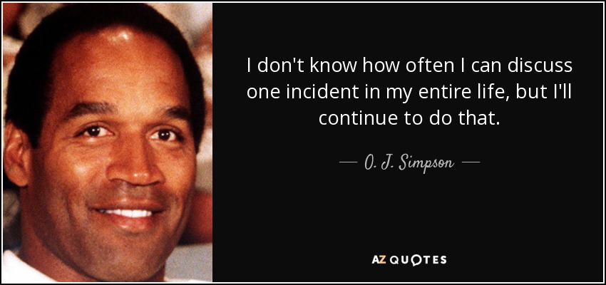 I don't know how often I can discuss one incident in my entire life, but I'll continue to do that. - O. J. Simpson