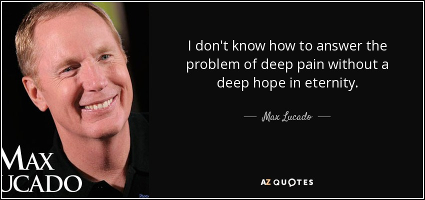 I don't know how to answer the problem of deep pain without a deep hope in eternity. - Max Lucado
