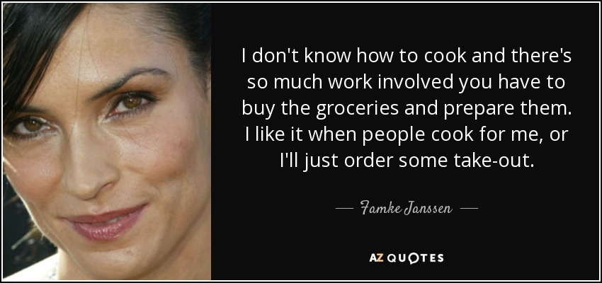I don't know how to cook and there's so much work involved you have to buy the groceries and prepare them. I like it when people cook for me, or I'll just order some take-out. - Famke Janssen