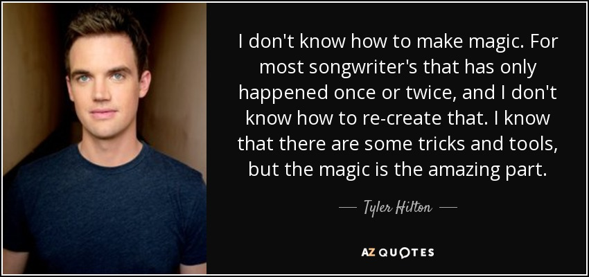 I don't know how to make magic. For most songwriter's that has only happened once or twice, and I don't know how to re-create that. I know that there are some tricks and tools, but the magic is the amazing part. - Tyler Hilton