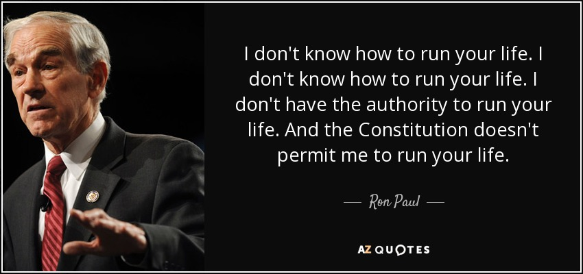 I don't know how to run your life. I don't know how to run your life. I don't have the authority to run your life. And the Constitution doesn't permit me to run your life. - Ron Paul