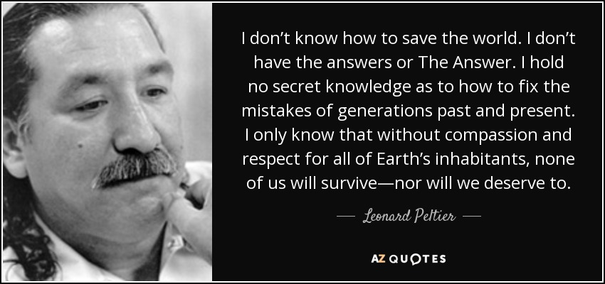 I don't know how to save the world. I don't have the answers or The Answer. I hold no secret knowledge as to how to fix the mistakes of generations past and present. I only know that without compassion and respect for all of Earth's inhabitants, none of us will survive—nor will we deserve to. - Leonard Peltier