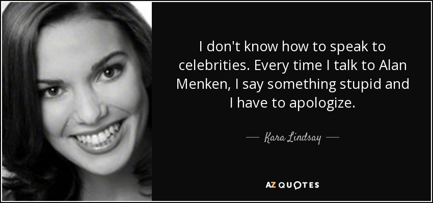 I don't know how to speak to celebrities. Every time I talk to Alan Menken, I say something stupid and I have to apologize. - Kara Lindsay