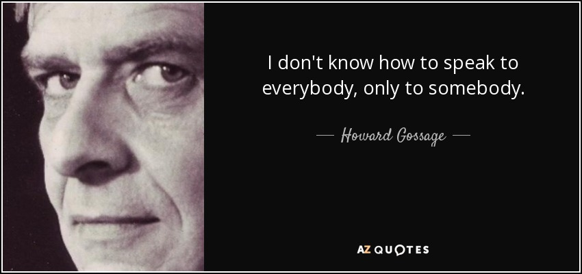 I don't know how to speak to everybody, only to somebody. - Howard Gossage