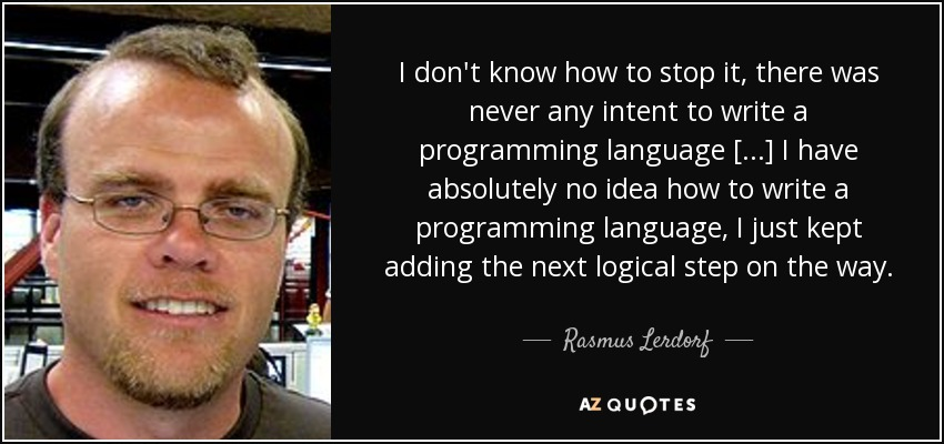I don't know how to stop it, there was never any intent to write a programming language [...] I have absolutely no idea how to write a programming language, I just kept adding the next logical step on the way. - Rasmus Lerdorf