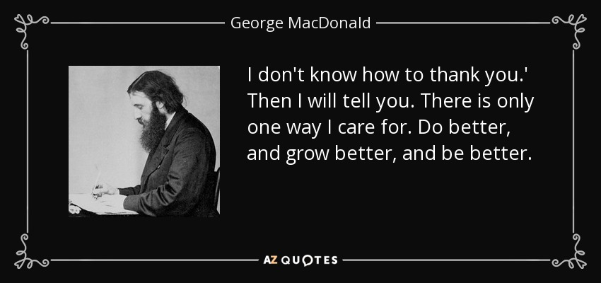 I don't know how to thank you.' Then I will tell you. There is only one way I care for. Do better, and grow better, and be better. - George MacDonald