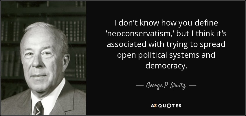I don't know how you define 'neoconservatism,' but I think it's associated with trying to spread open political systems and democracy. - George P. Shultz