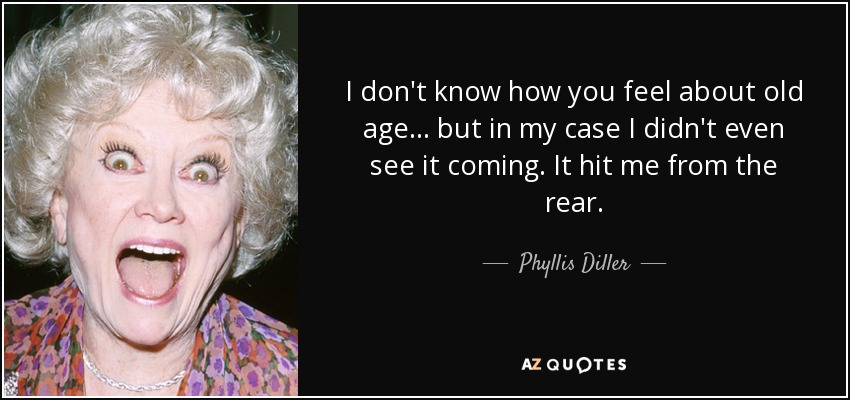 I don't know how you feel about old age... but in my case I didn't even see it coming. It hit me from the rear. - Phyllis Diller