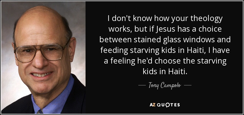 I don't know how your theology works, but if Jesus has a choice between stained glass windows and feeding starving kids in Haiti, I have a feeling he'd choose the starving kids in Haiti. - Tony Campolo