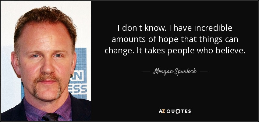 I don't know. I have incredible amounts of hope that things can change. It takes people who believe. - Morgan Spurlock