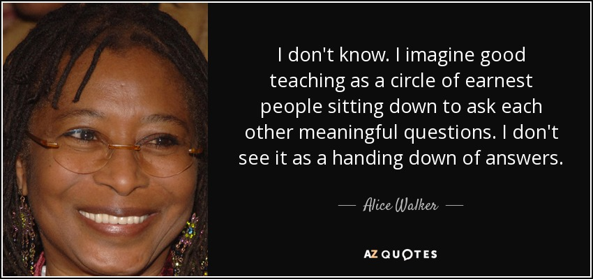I don't know. I imagine good teaching as a circle of earnest people sitting down to ask each other meaningful questions. I don't see it as a handing down of answers. - Alice Walker