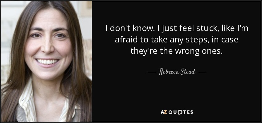 I don't know. I just feel stuck, like I'm afraid to take any steps, in case they're the wrong ones. - Rebecca Stead