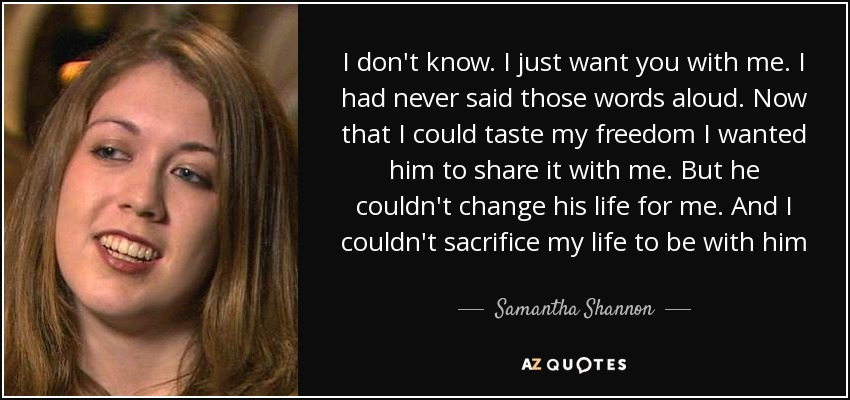I don't know. I just want you with me. I had never said those words aloud. Now that I could taste my freedom I wanted him to share it with me. But he couldn't change his life for me. And I couldn't sacrifice my life to be with him - Samantha Shannon