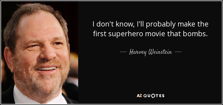 I don't know, I'll probably make the first superhero movie that bombs. - Harvey Weinstein