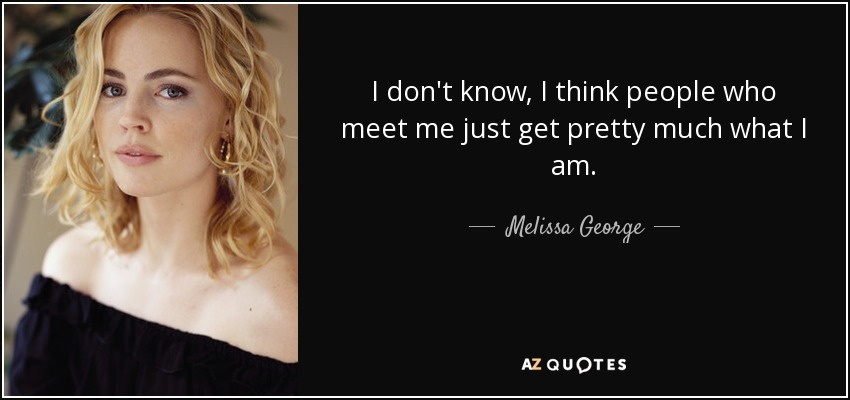 I don't know, I think people who meet me just get pretty much what I am. - Melissa George