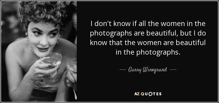 I don't know if all the women in the photographs are beautiful, but I do know that the women are beautiful in the photographs. - Garry Winogrand
