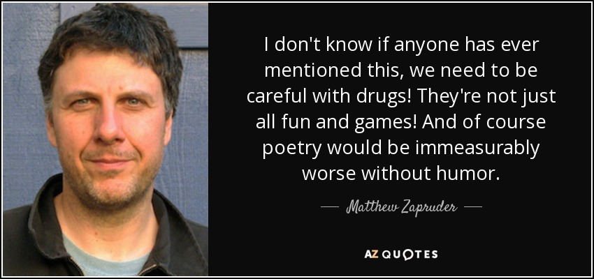I don't know if anyone has ever mentioned this, we need to be careful with drugs! They're not just all fun and games! And of course poetry would be immeasurably worse without humor. - Matthew Zapruder