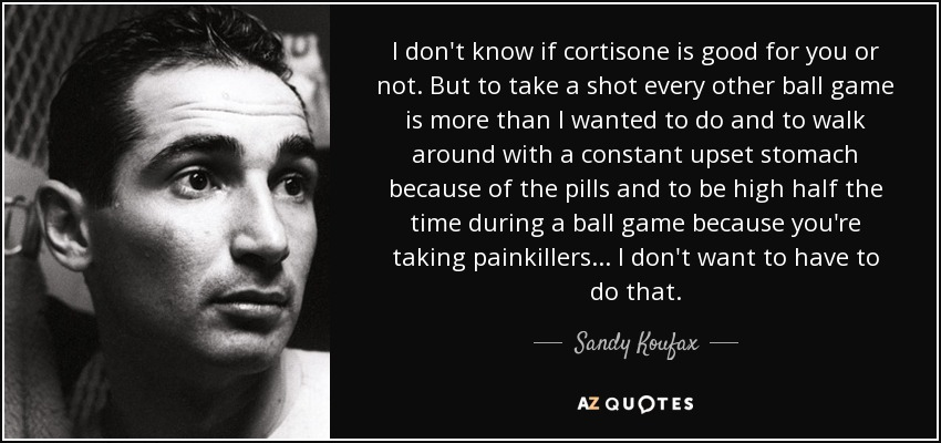 I don't know if cortisone is good for you or not. But to take a shot every other ball game is more than I wanted to do and to walk around with a constant upset stomach because of the pills and to be high half the time during a ball game because you're taking painkillers ... I don't want to have to do that. - Sandy Koufax