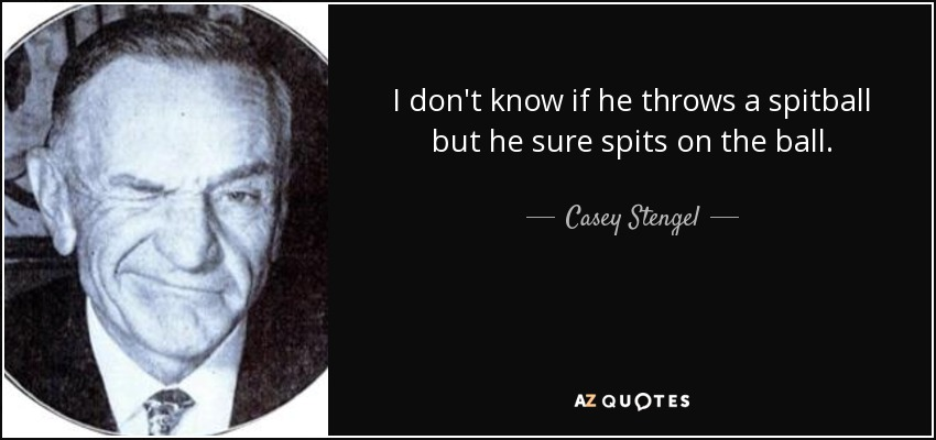 I don't know if he throws a spitball but he sure spits on the ball. - Casey Stengel
