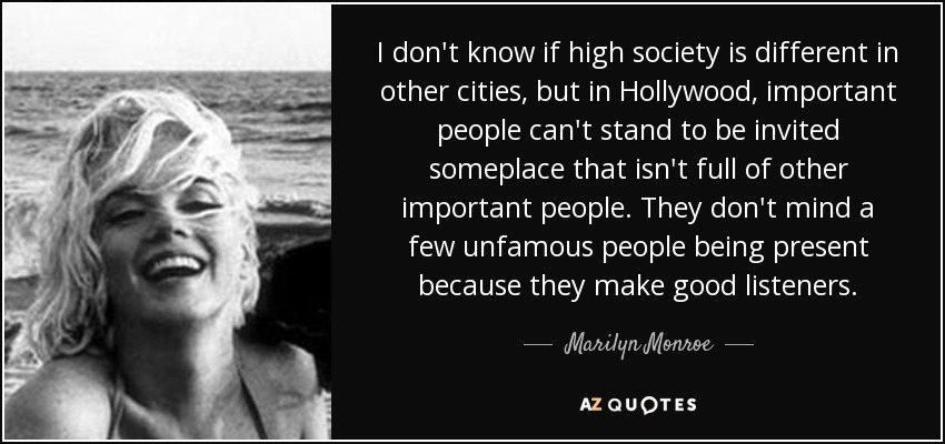 I don't know if high society is different in other cities, but in Hollywood, important people can't stand to be invited someplace that isn't full of other important people. They don't mind a few unfamous people being present because they make good listeners. - Marilyn Monroe