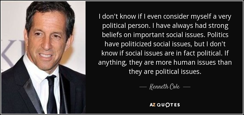 I don't know if I even consider myself a very political person. I have always had strong beliefs on important social issues. Politics have politicized social issues, but I don't know if social issues are in fact political. If anything, they are more human issues than they are political issues. - Kenneth Cole