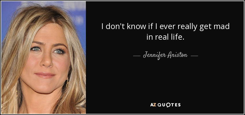 I don't know if I ever really get mad in real life. - Jennifer Aniston