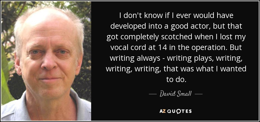 I don't know if I ever would have developed into a good actor, but that got completely scotched when I lost my vocal cord at 14 in the operation. But writing always - writing plays, writing, writing, writing, that was what I wanted to do. - David Small