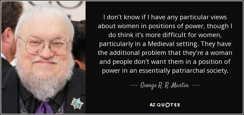 I don't know if I have any particular views about women in positions of power, though I do think it's more difficult for women, particularly in a Medieval setting. They have the additional problem that they're a woman and people don't want them in a position of power in an essentially patriarchal society. - George R. R. Martin