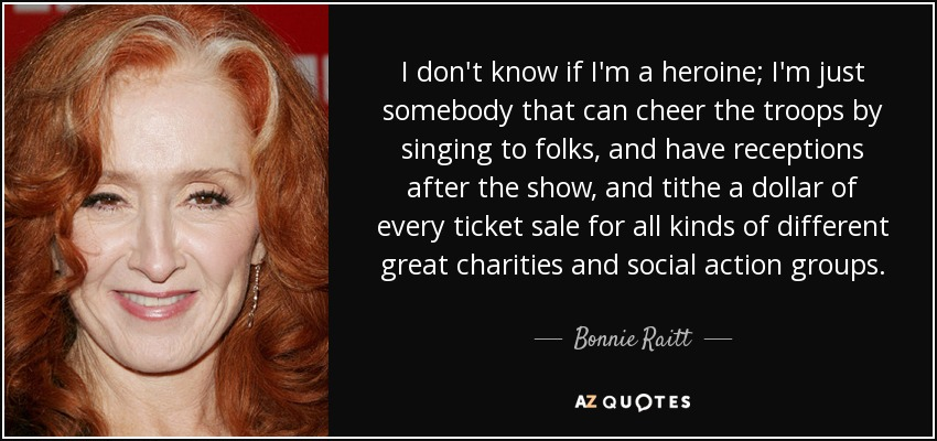 I don't know if I'm a heroine; I'm just somebody that can cheer the troops by singing to folks, and have receptions after the show, and tithe a dollar of every ticket sale for all kinds of different great charities and social action groups. - Bonnie Raitt