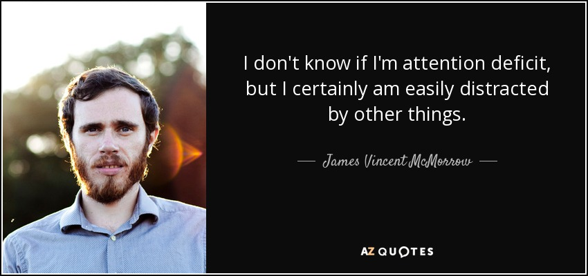 I don't know if I'm attention deficit, but I certainly am easily distracted by other things. - James Vincent McMorrow