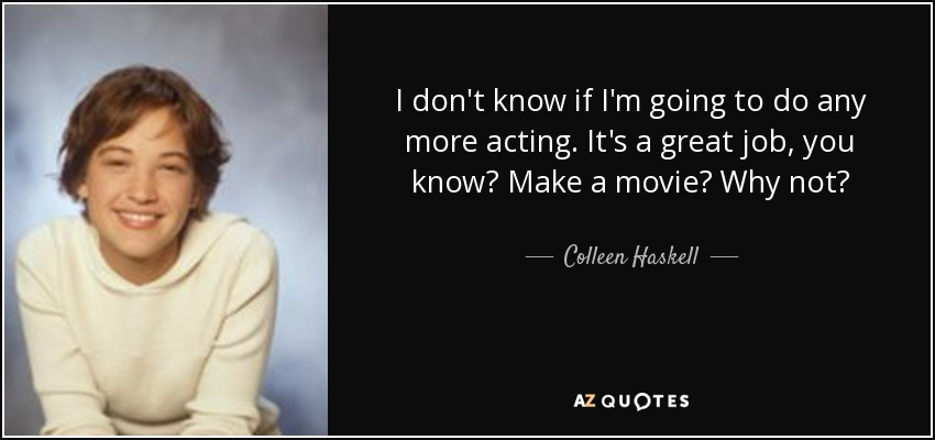 I don't know if I'm going to do any more acting. It's a great job, you know? Make a movie? Why not? - Colleen Haskell
