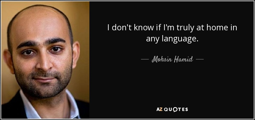 I don't know if I'm truly at home in any language. - Mohsin Hamid