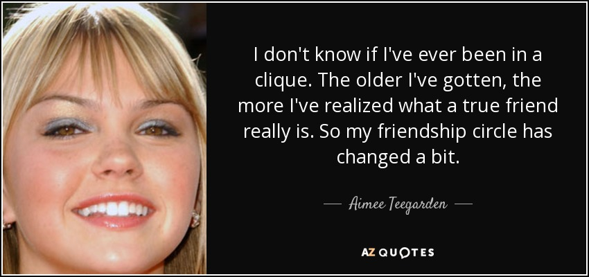 I don't know if I've ever been in a clique. The older I've gotten, the more I've realized what a true friend really is. So my friendship circle has changed a bit. - Aimee Teegarden