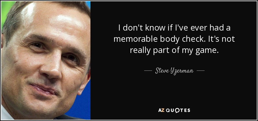 I don't know if I've ever had a memorable body check. It's not really part of my game. - Steve Yzerman