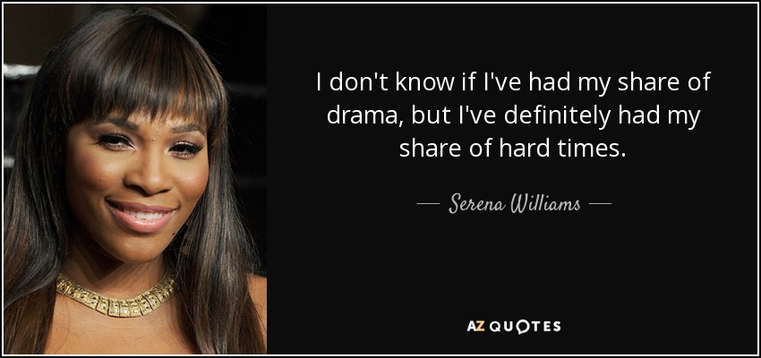 I don't know if I've had my share of drama, but I've definitely had my share of hard times. - Serena Williams