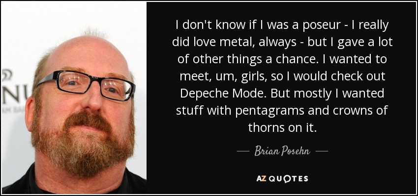 I don't know if I was a poseur - I really did love metal, always - but I gave a lot of other things a chance. I wanted to meet, um, girls, so I would check out Depeche Mode. But mostly I wanted stuff with pentagrams and crowns of thorns on it. - Brian Posehn