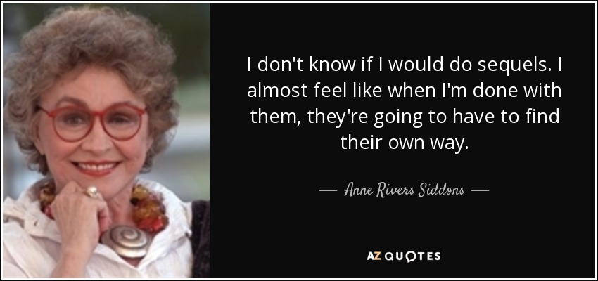 I don't know if I would do sequels. I almost feel like when I'm done with them, they're going to have to find their own way. - Anne Rivers Siddons