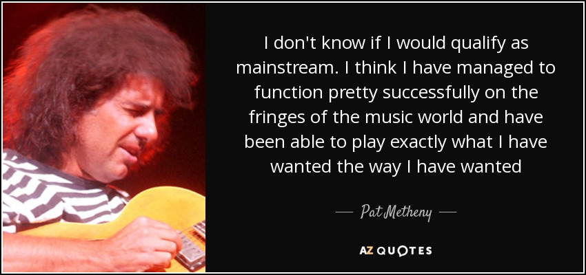 I don't know if I would qualify as mainstream. I think I have managed to function pretty successfully on the fringes of the music world and have been able to play exactly what I have wanted the way I have wanted - Pat Metheny