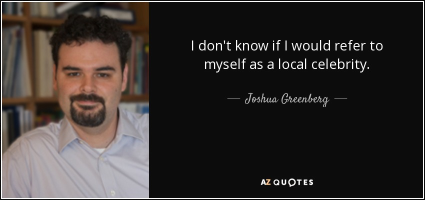 I don't know if I would refer to myself as a local celebrity. - Joshua Greenberg