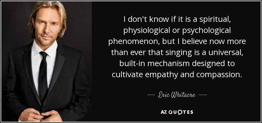 I don't know if it is a spiritual, physiological or psychological phenomenon, but I believe now more than ever that singing is a universal, built-in mechanism designed to cultivate empathy and compassion. - Eric Whitacre