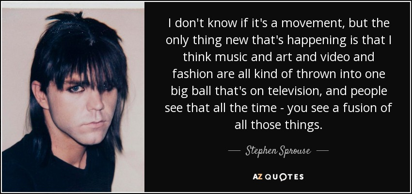 I don't know if it's a movement, but the only thing new that's happening is that I think music and art and video and fashion are all kind of thrown into one big ball that's on television, and people see that all the time - you see a fusion of all those things. - Stephen Sprouse