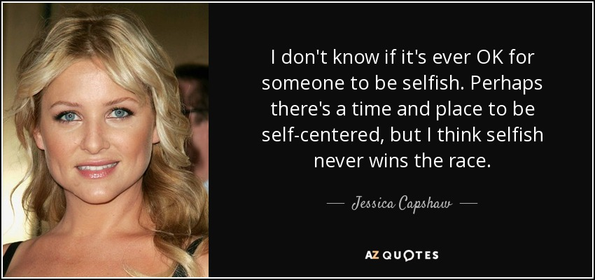 I don't know if it's ever OK for someone to be selfish. Perhaps there's a time and place to be self-centered, but I think selfish never wins the race. - Jessica Capshaw