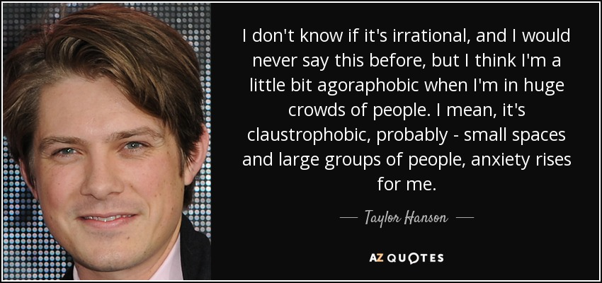 I don't know if it's irrational, and I would never say this before, but I think I'm a little bit agoraphobic when I'm in huge crowds of people. I mean, it's claustrophobic, probably - small spaces and large groups of people, anxiety rises for me. - Taylor Hanson