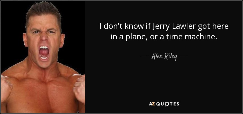 I don't know if Jerry Lawler got here in a plane, or a time machine. - Alex Riley