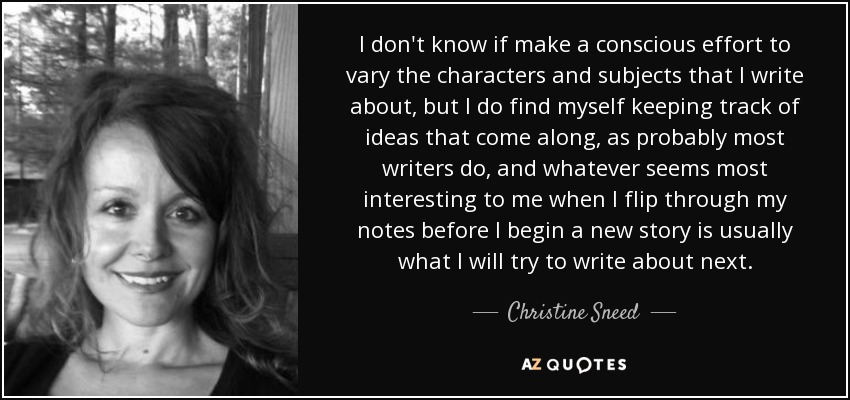 I don't know if make a conscious effort to vary the characters and subjects that I write about, but I do find myself keeping track of ideas that come along, as probably most writers do, and whatever seems most interesting to me when I flip through my notes before I begin a new story is usually what I will try to write about next. - Christine Sneed